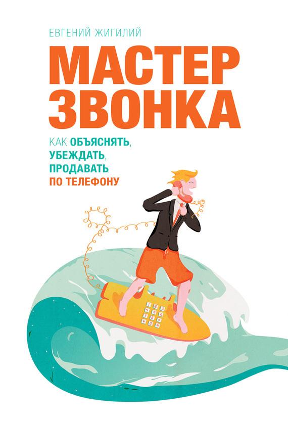 Евгений Жигилий Мастер звонка. Как объяснять, убеждать, продавать по телефону