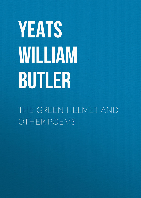 William Butler Yeats The Green Helmet and Other Poems william butler yeats the collected works in verse and prose of william butler yeats volume 6 of 8 ideas of good and evil
