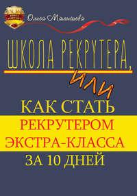 Малышева, Ольга  - Школа рекрутера, или Как стать рекрутером экстра-класса за 10 дней