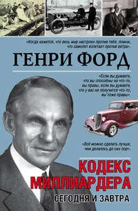 Форд, Генри  - Сегодня и завтра. Кодекс миллиардера