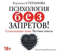 Вероника Степанова - Психология без запретов! Сумасшедшие темы. Честные ответы