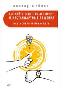 Шейнов, Виктор  - Где найти недостающее время и нестандартные решения. Все успеть и преуспеть
