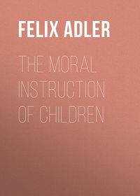 Adler, Felix  - The Moral Instruction of Children