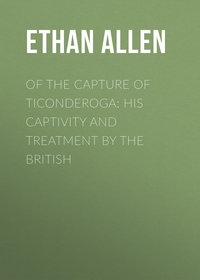 Allen, Ethan  - Of the Capture of Ticonderoga: His Captivity and Treatment by the British