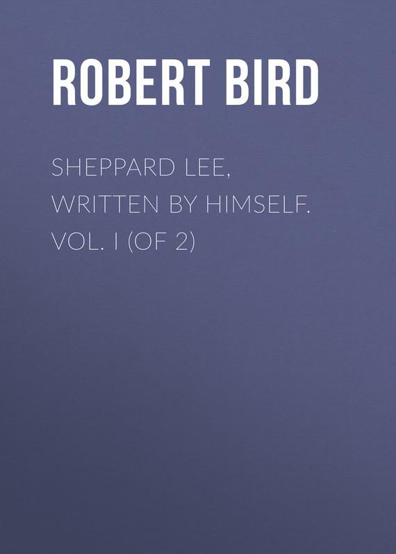 Bird Robert Montgomery Sheppard Lee, Written by Himself. Vol. I (of 2) бенджамин франклин memoirs of benjamin franklin written by himself [vol 1 of 2]
