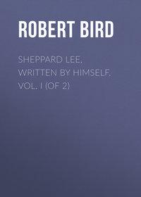 Montgomery, Bird Robert  - Sheppard Lee, Written by Himself. Vol. I (of 2)