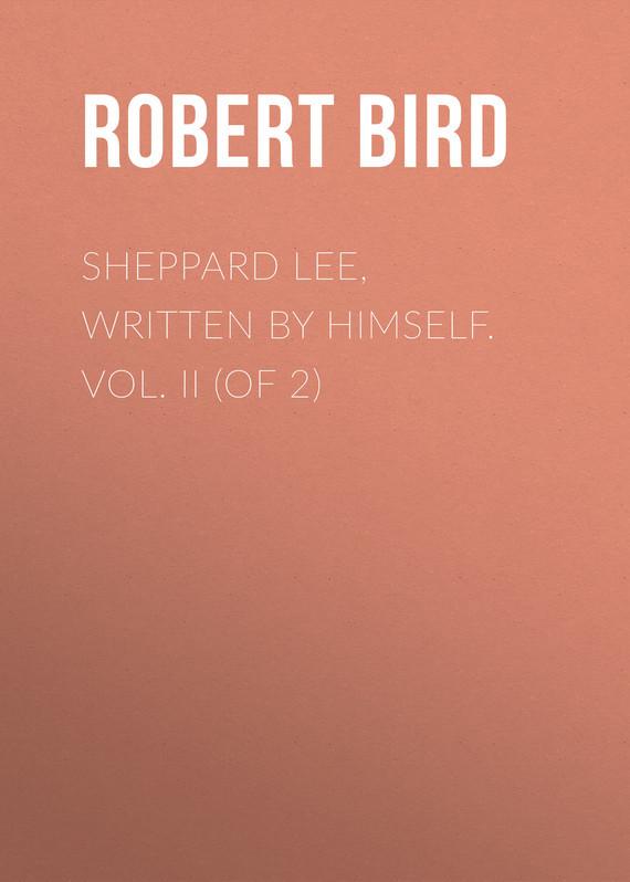 Bird Robert Montgomery Sheppard Lee, Written by Himself. Vol. II (of 2) бенджамин франклин memoirs of benjamin franklin written by himself [vol 1 of 2]