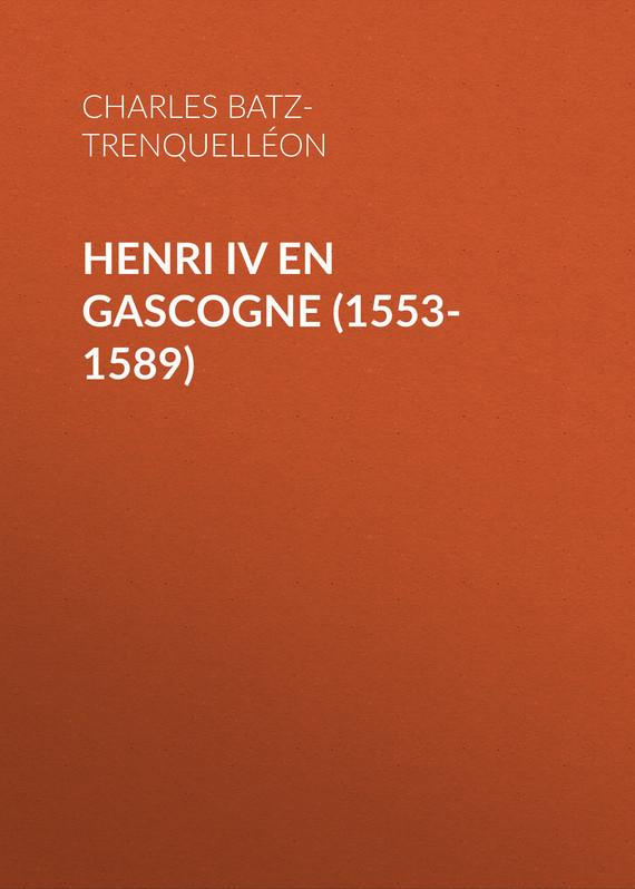 Charles de Batz-Trenquelléon Henri IV en Gascogne (1553-1589) michael wolfe the conversion of henri iv – politics power