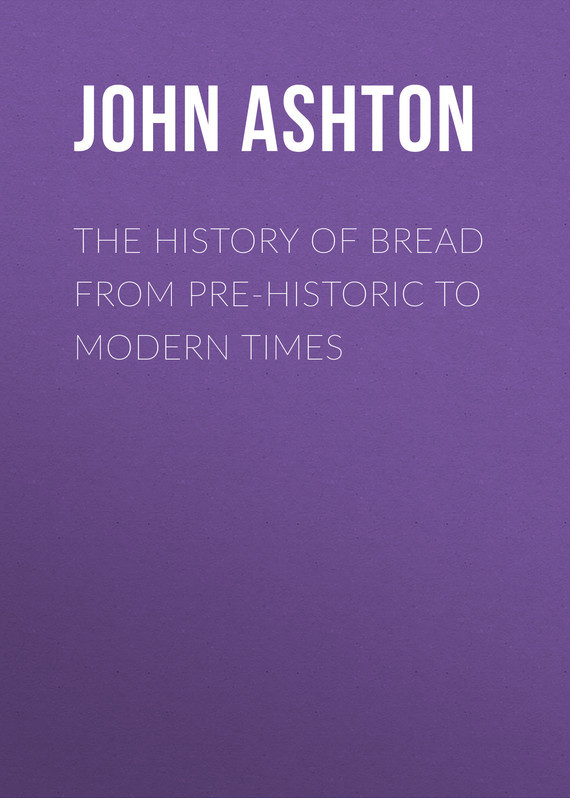 Ashton John The History of Bread From Pre-historic to Modern Times