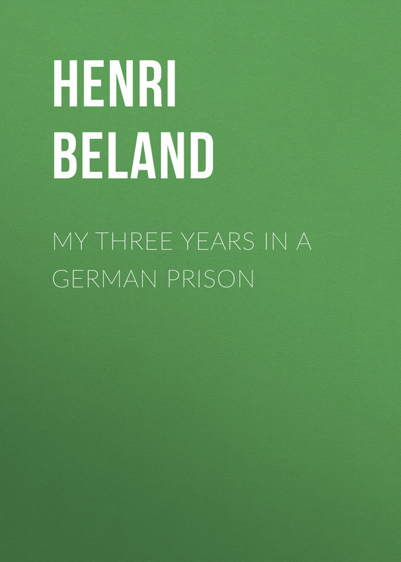 Beland Henri Severin My Three Years in a German Prison