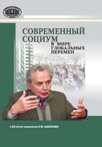 Отсутствует - Современный социум в мире глобальных перемен (к 85-летию академика Е. М. Бабосова)