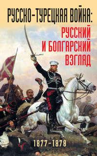 - Русско-турецкая война: русский и болгарский взгляд. 1877-1878. Сборник воспоминаний