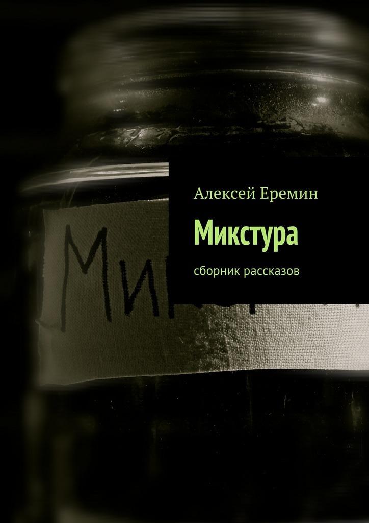Алексей Еремин Микстура. Сборник рассказов микстура с цитралью в омске