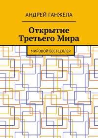 Ганжела, Андрей  - Открытие ТретьегоМира. Мировой бестселлер
