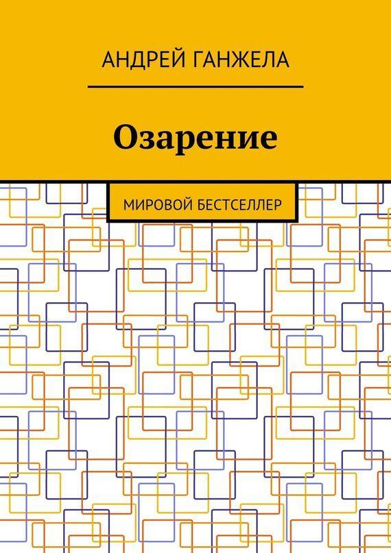 Андрей Ганжела Озарение. Мировой бестселлер андрей ганжела открытие третьегомира мировой бестселлер