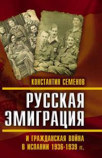 Константин Семенов - Русская эмиграция и гражданская война в Испании 1936–1939 гг.