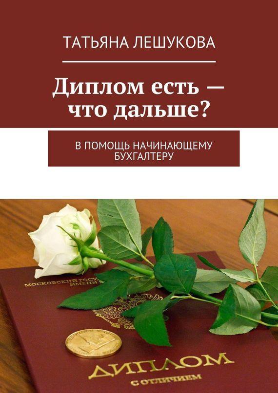 Татьяна Лешукова Диплом есть– что дальше? В помощь начинающему бухгалтеру виталий демьянович гитт в помощь начинающему мануальному терапевту
