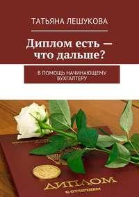 Лешукова, Татьяна  - Диплом есть– что дальше? В помощь начинающему бухгалтеру
