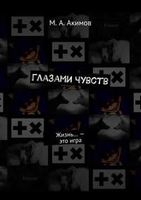 Акимов, М. А.  - Глазами чувств. Жизнь… – этоигра