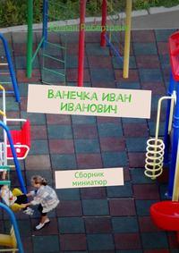 Робертович, Юлиан  - Ванечка Иван Иванович. Сборник миниатюр