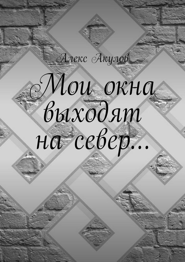 Алекс Акулов - Мои окна выходят насевер…