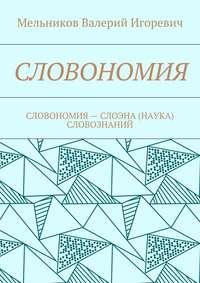 Мельников, Валерий Игоревич  - СЛОВОНОМИЯ. СЛОВОНОМИЯ– НАУКА (СЛОЭНА) СЛОВОЗНАНИЙ