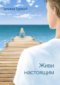 Гуржий, Татьяна  - Живи настоящим