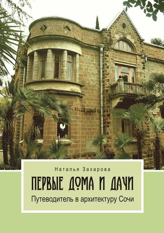 Наталья Захарова Первые дома и дачи. Путеводитель в архитектуру Сочи для дома и дачи