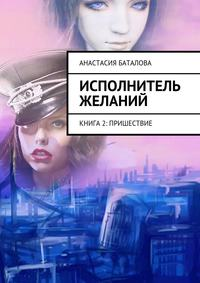 Баталова, Анастасия  - Исполнитель желаний. Книга 2: Пришествие
