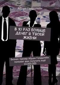 Голдштейн, Абрам  - В10раз больше денег втвоей жизни. Бизнес-тренер Абрам Голдштейн поможет вам получить ещё 10.000.000