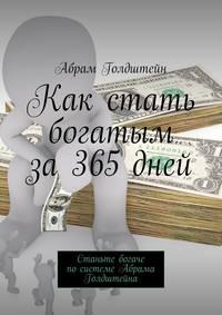 Голдштейн, Абрам  - Как стать богатым за365дней. Станьте богаче посистеме Абрама Голдштейна