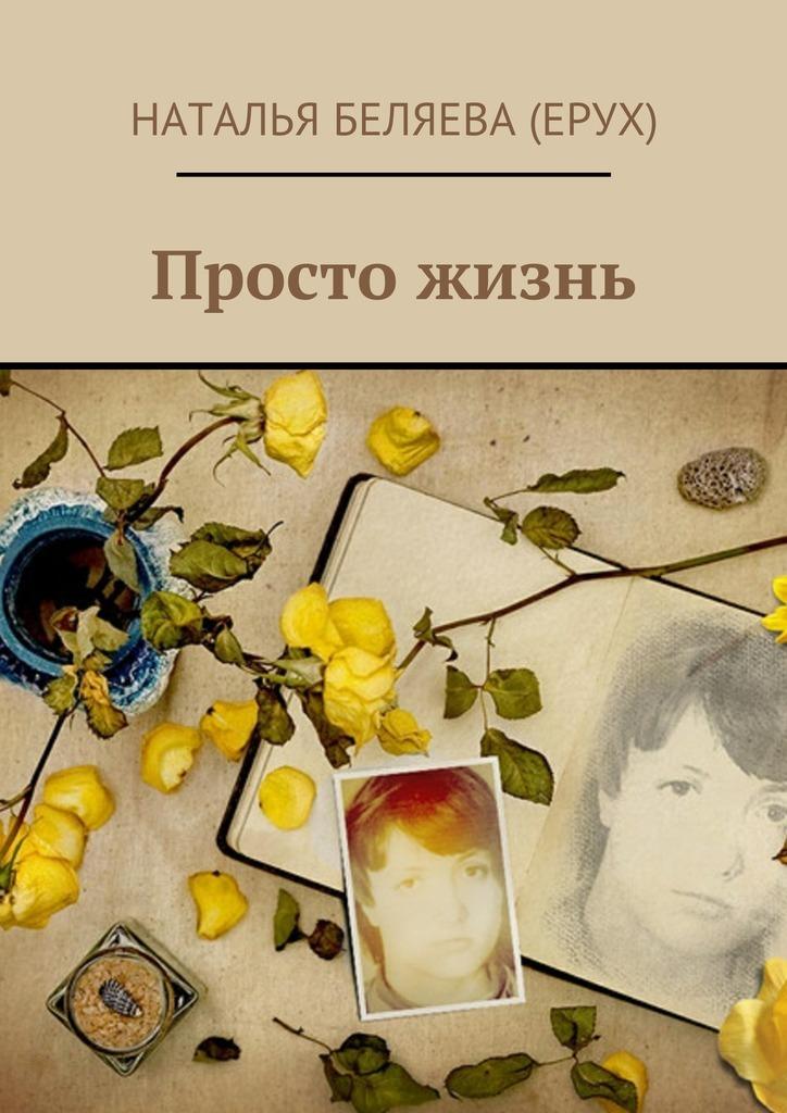 Наталья Петровна Беляева (Ерух) Просто жизнь наталья петровна беляева ерух просто жизнь