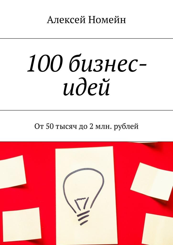 Алексей Номейн 100бизнес-идей. От50тысяч до2млн. рублей какой авто до 200 тысяч рублей