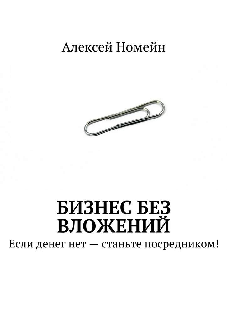 Алексей Номейн Бизнес без вложений. Если денег нет– станьте посредником! алексей номейн открытие автостоянки