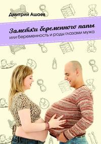 Ашаев, Дмитрий  - Заметки беременного папы. или Беременность ироды глазамимужа