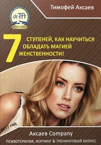 Аксаев, Тимофей Александрович  - 7 шагов к вашей женственности и сексуальности!