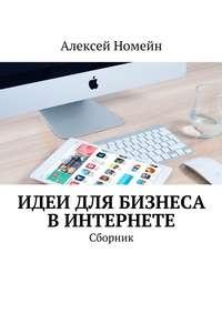 Номейн, Алексей  - Идеи для бизнеса вИнтернете. Сборник