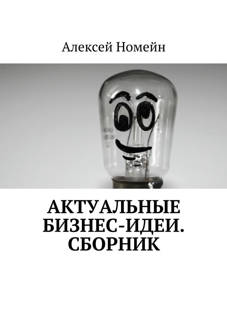 Алексей Номейн Актуальные бизнес-идеи. Сборник алексей номейн бизнес идеи для заработка винтернете
