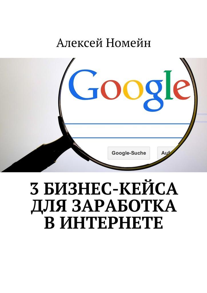 Алексей Номейн 3бизнес-кейса для заработка вИнтернете алексей номейн бизнес идеи для заработка винтернете