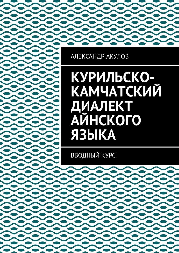 Александр Акулов Курильско-Камчатский диалект айнского языка. Вводныйкурс барохллка автомобиль г п камчатский