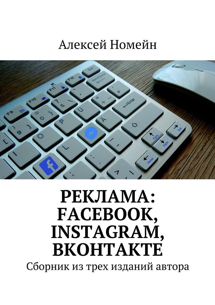 Алексей Номейн Реклама: Facebook, Instagram, Вконтакте. Сборник изтрех изданий автора алексей номейн арбитраж трафика реклама вконтакте