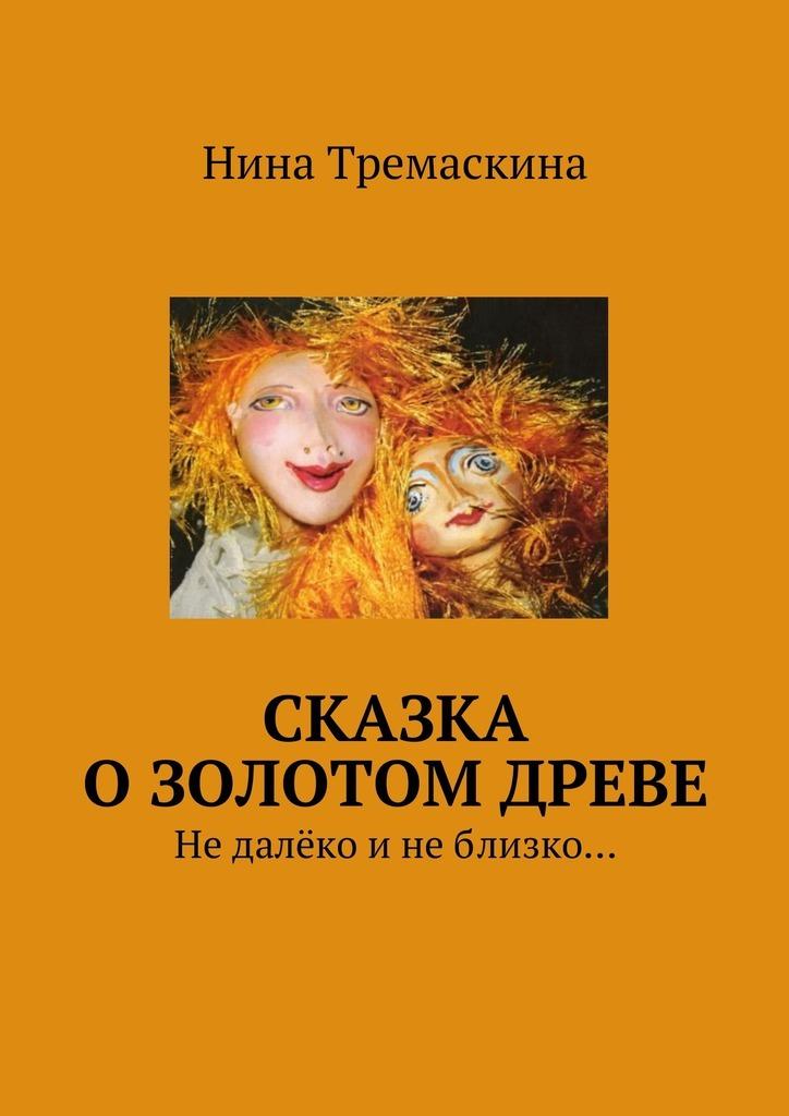 Нина Тремаскина Сказка о золотом древе. Недалёко инеблизко…
