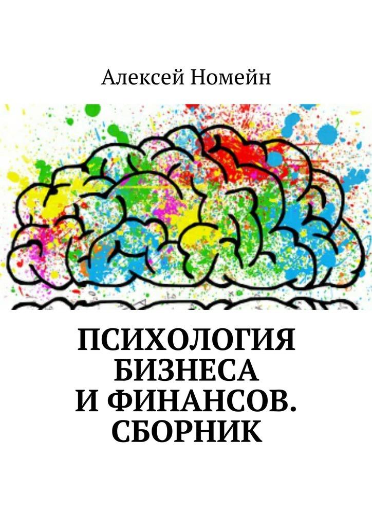Алексей Номейн Психология бизнеса ифинансов. Сборник алексей номейн секреты интернет бизнеса