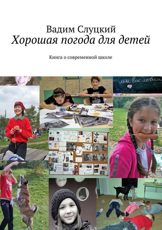 Вадим Слуцкий Хорошая погода для детей. Книга осовременной школе