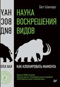 Шапиро, Бет  - Наука воскрешения видов. Как клонировать мамонта
