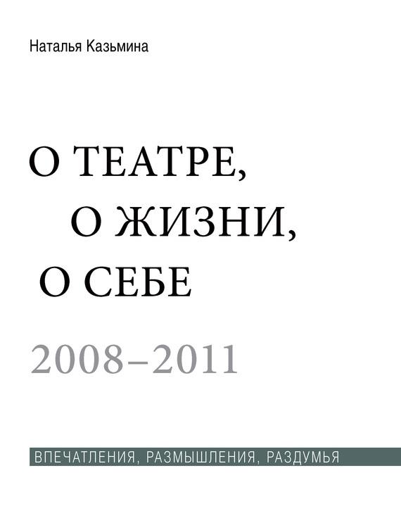 Наталья Казьмина О театре, о жизни, о себе. Впечатления, размышления, раздумья. Том 2. 2008–2011