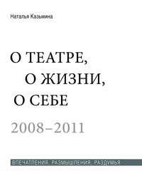 Наталья Казьмина - О театре, о жизни, о себе. Впечатления, размышления, раздумья. Том 2. 2008–2011