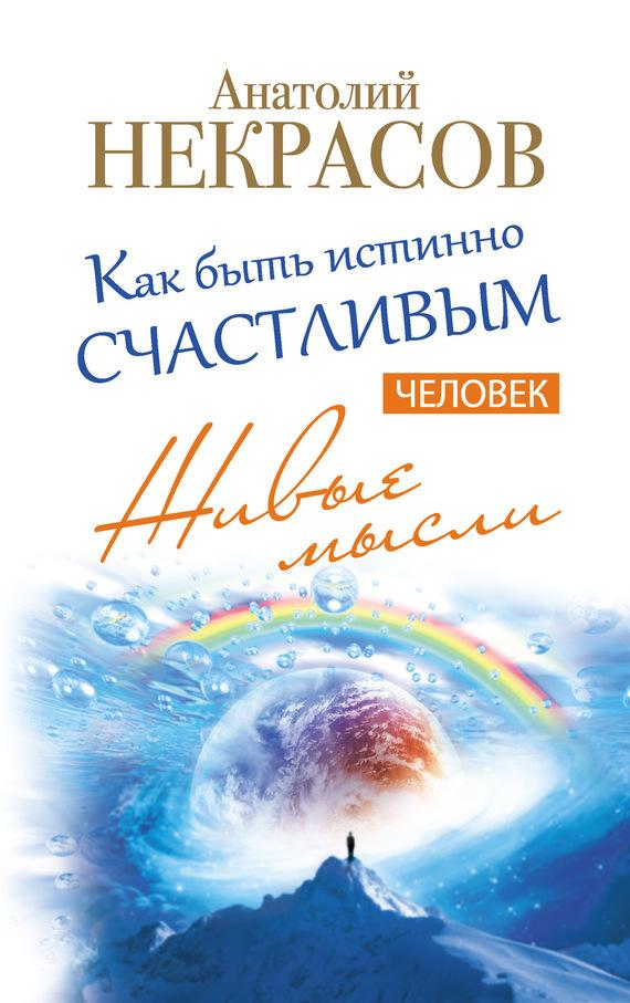 Анатолий Некрасов Живые мысли. Человек. Как быть истинно счастливым