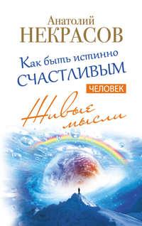 Некрасов, Анатолий  - Живые мысли. Человек. Как быть истинно счастливым