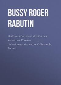 Rabutin, Bussy Roger de  - Histoire amoureuse des Gaules; suivie des Romans historico-satiriques du XVIIe si?cle, Tome I
